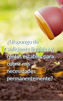 ¿Dispongo de suficiente liquidez y rentas estables para cubrir mis necesidades permanentemente?